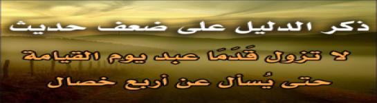 ذكر الدليل على ضعف حديث:  (لا تزول قَدَمَا عبد يوم القيامة حتى يُسأل عن أربع خصال)